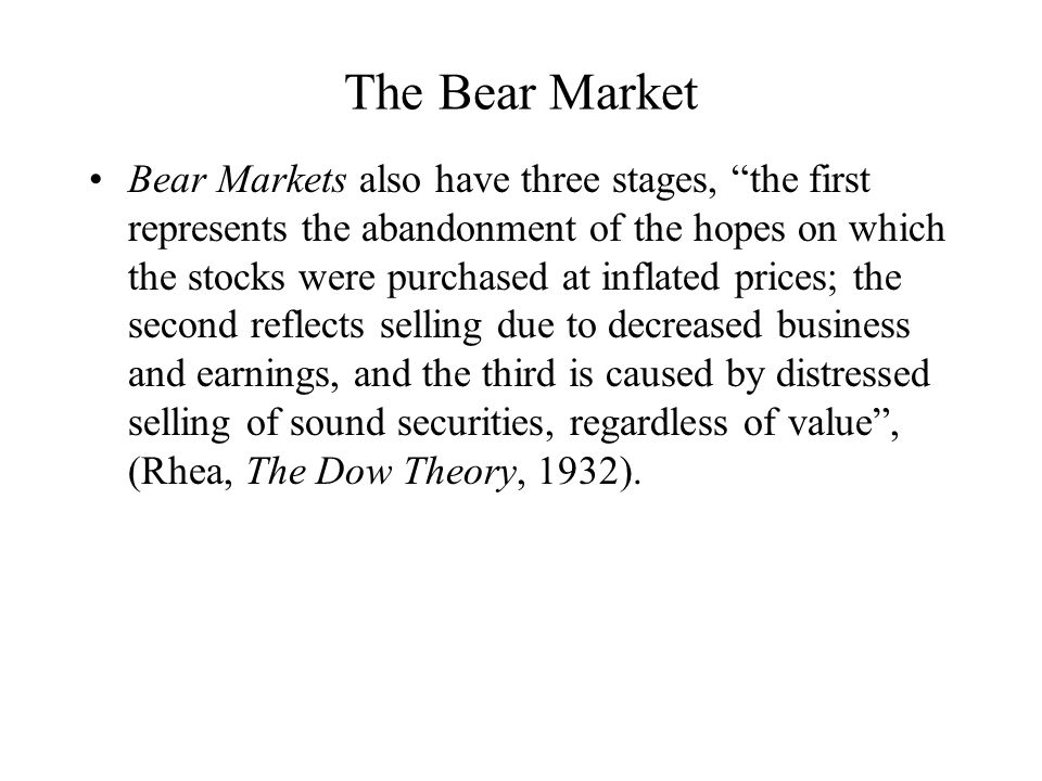 The Bear Market Bear Markets also have three stages, the first represents the abandonment of the hopes on which the stocks were purchased at inflated prices; the second reflects selling due to decreased business and earnings, and the third is caused by distressed selling of sound securities, regardless of value , (Rhea, The Dow Theory, 1932).