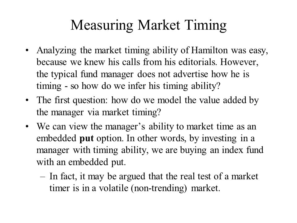 Measuring Market Timing Analyzing the market timing ability of Hamilton was easy, because we knew his calls from his editorials. However, the typical