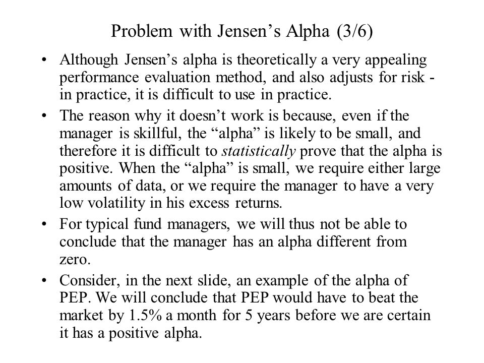 Problem with Jensen's Alpha (3/6) Although Jensen's alpha is theoretically a very appealing performance evaluation method, and also adjusts for risk -