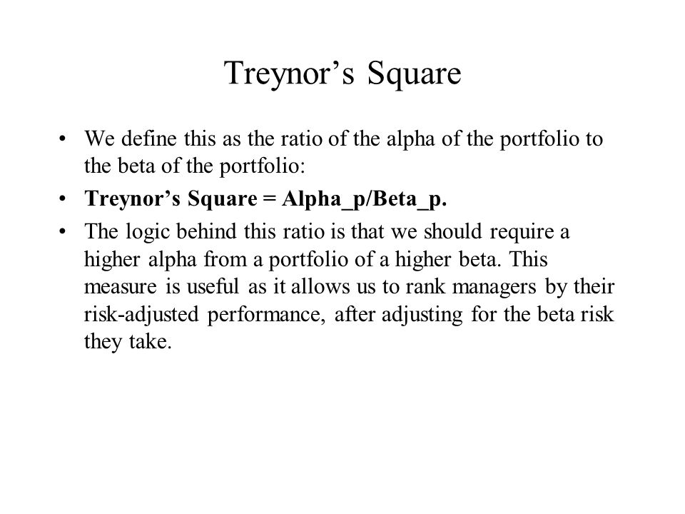 Treynor's Square We define this as the ratio of the alpha of the portfolio to the beta of the portfolio: Treynor's Square = Alpha_p/Beta_p. The logic