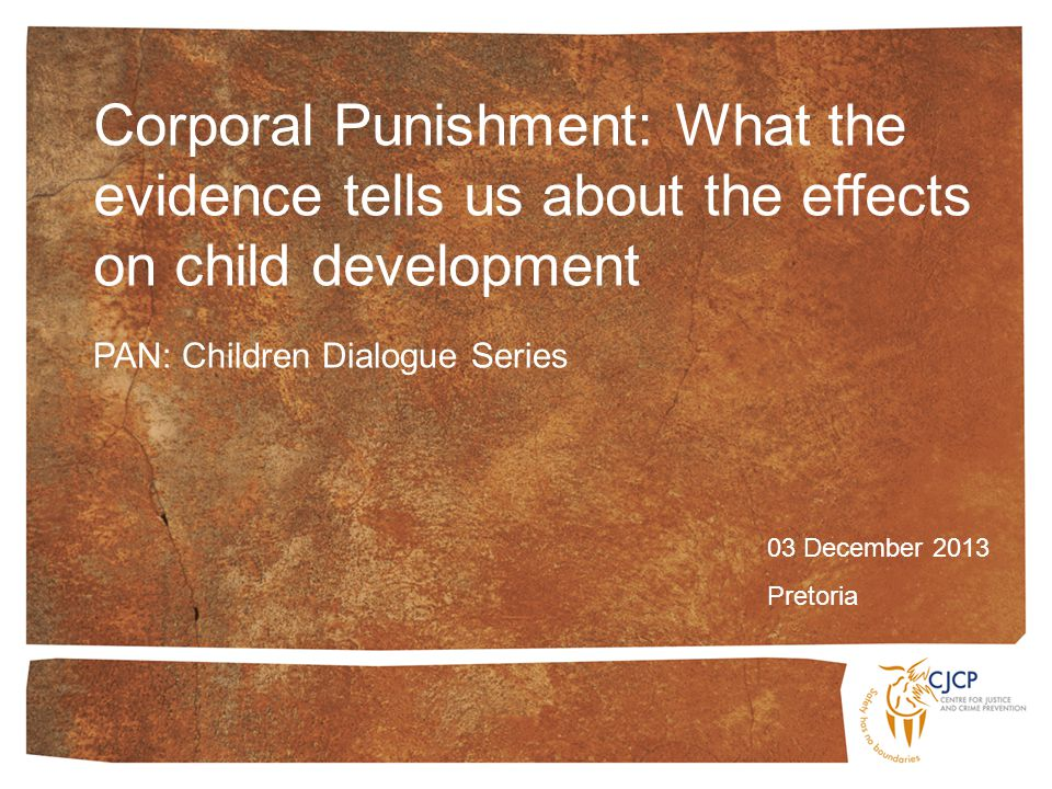 Corporal Punishment: What the evidence tells us about the effects on child development 03 December 2013 Pretoria PAN: Children Dialogue Series