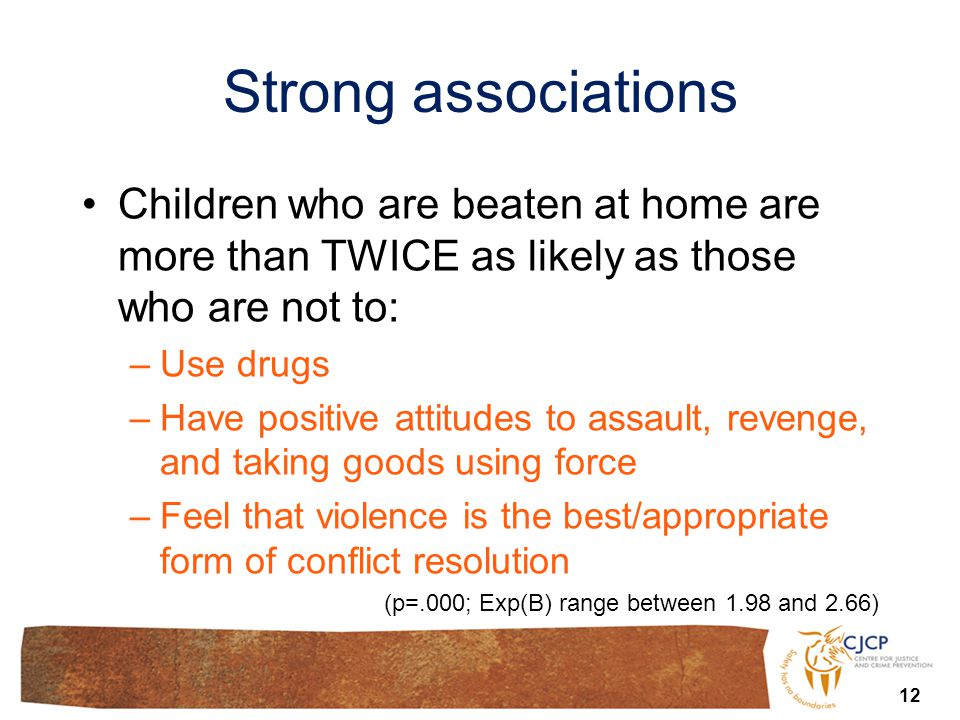 Strong associations 12 Children who are beaten at home are more than TWICE as likely as those who are not to: –Use drugs –Have positive attitudes to assault, revenge, and taking goods using force –Feel that violence is the best/appropriate form of conflict resolution (p=.000; Exp(B) range between 1.98 and 2.66)