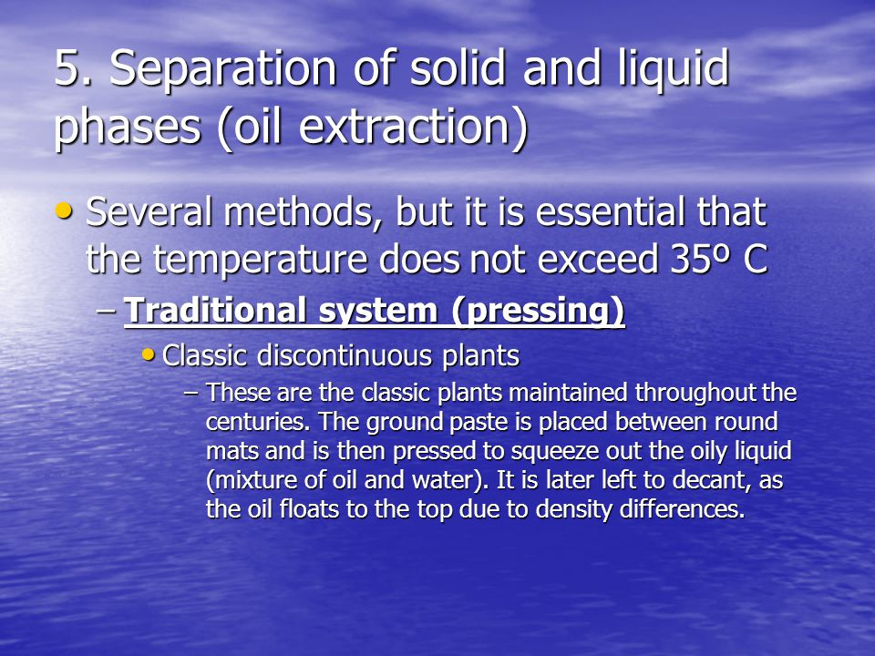 5. Separation of solid and liquid phases (oil extraction) Several methods, but it is essential that the temperature does not exceed 35º C Several meth