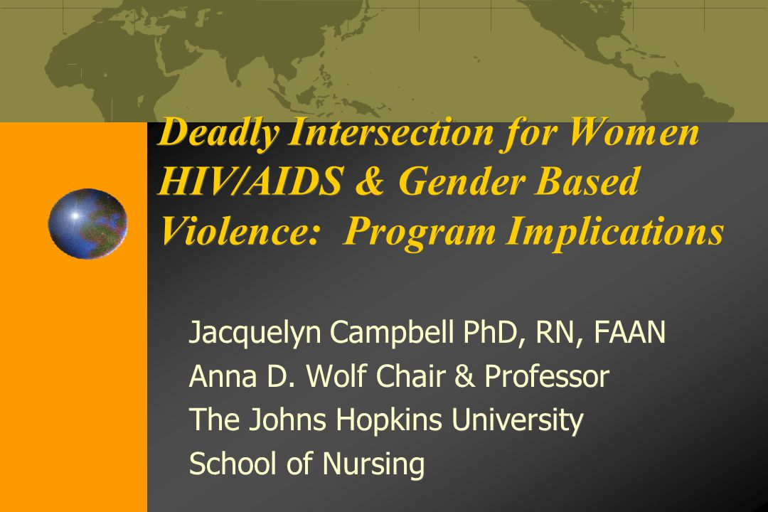 Deadly Intersection for Women HIV/AIDS & Gender Based Violence: Program Implications Deadly Intersection for Women HIV/AIDS & Gender Based Violence: Program Implications Jacquelyn Campbell PhD, RN, FAAN Anna D.
