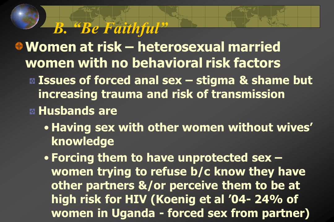 """B. """"Be Faithful"""" Women at risk – heterosexual married women with no behavioral risk factors Issues of forced anal sex – stigma & shame but increasing"""