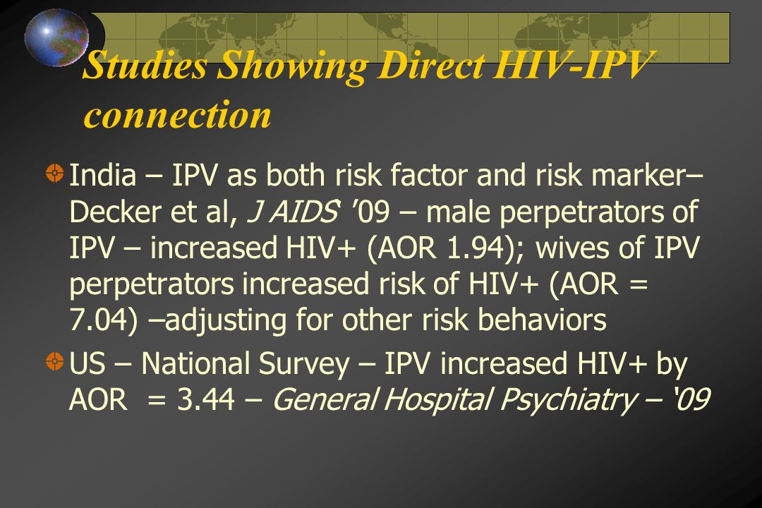 Studies Showing Direct HIV-IPV connection India – IPV as both risk factor and risk marker– Decker et al, J AIDS' '09 – male perpetrators of IPV – increased HIV+ (AOR 1.94); wives of IPV perpetrators increased risk of HIV+ (AOR = 7.04) –adjusting for other risk behaviors US – National Survey – IPV increased HIV+ by AOR = 3.44 – General Hospital Psychiatry – '09