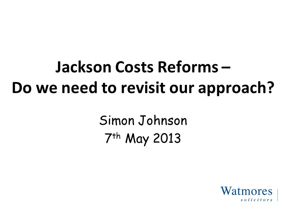 Jackson Costs Reforms – Do we need to revisit our approach Simon Johnson 7 th May 2013