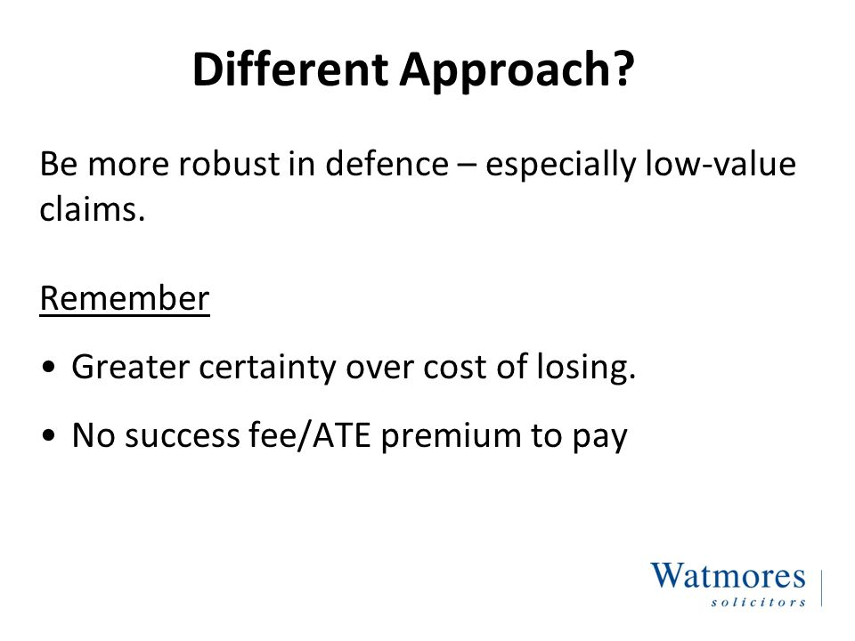 Different Approach. Be more robust in defence – especially low-value claims.