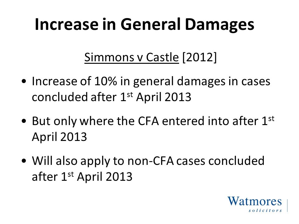 Increase in General Damages Simmons v Castle [2012] Increase of 10% in general damages in cases concluded after 1 st April 2013 But only where the CFA entered into after 1 st April 2013 Will also apply to non-CFA cases concluded after 1 st April 2013