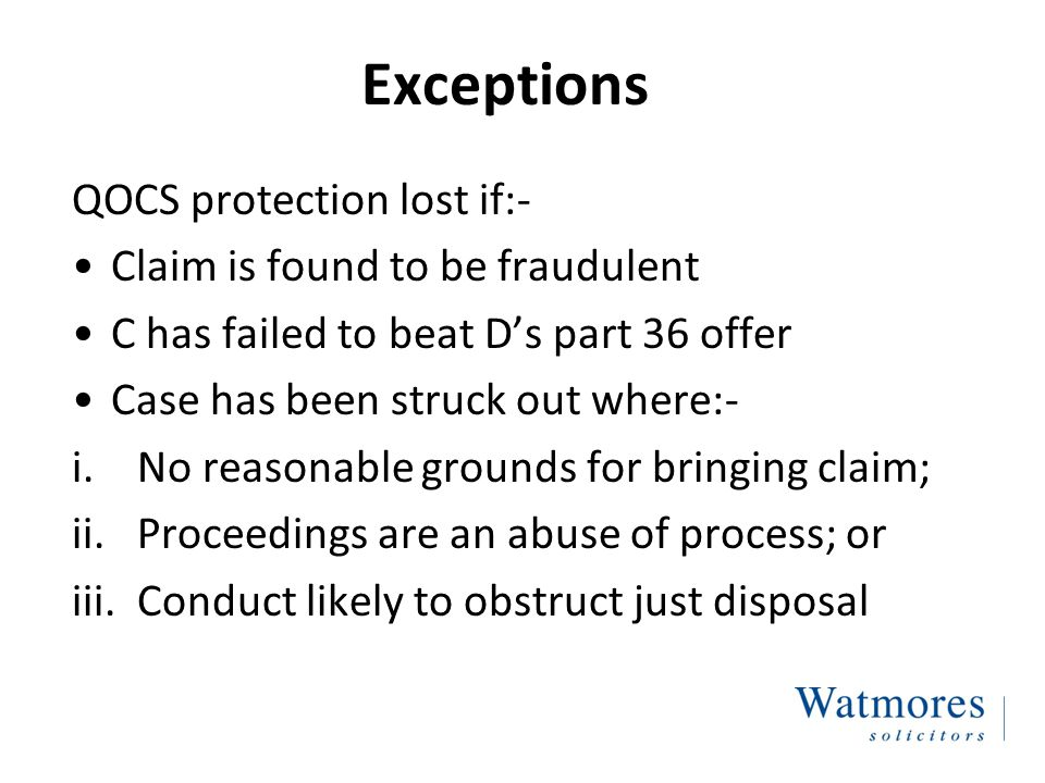 Exceptions QOCS protection lost if:- Claim is found to be fraudulent C has failed to beat D's part 36 offer Case has been struck out where:- i.No reasonable grounds for bringing claim; ii.Proceedings are an abuse of process; or iii.Conduct likely to obstruct just disposal