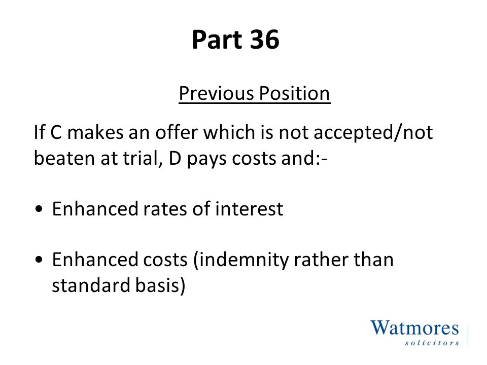 Part 36 Previous Position If C makes an offer which is not accepted/not beaten at trial, D pays costs and:- Enhanced rates of interest Enhanced costs (indemnity rather than standard basis)