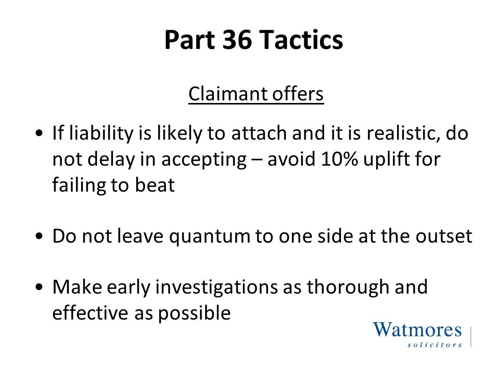 Part 36 Tactics Defendant offers Make as early as possible; C will be cautious in view of risk of losing QOCS protection
