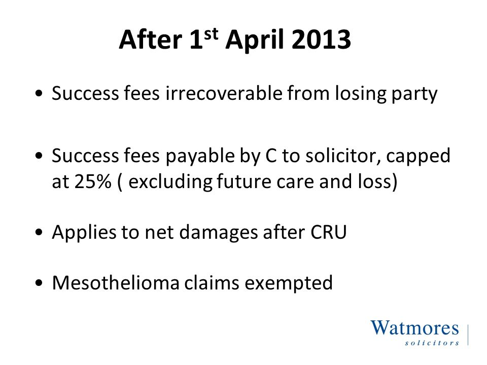 After 1 st April 2013 Success fees irrecoverable from losing party Success fees payable by C to solicitor, capped at 25% ( excluding future care and loss) Applies to net damages after CRU Mesothelioma claims exempted
