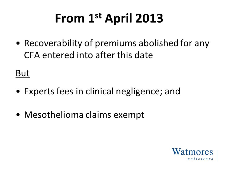 From 1 st April 2013 Recoverability of premiums abolished for any CFA entered into after this date But Experts fees in clinical negligence; and Mesothelioma claims exempt