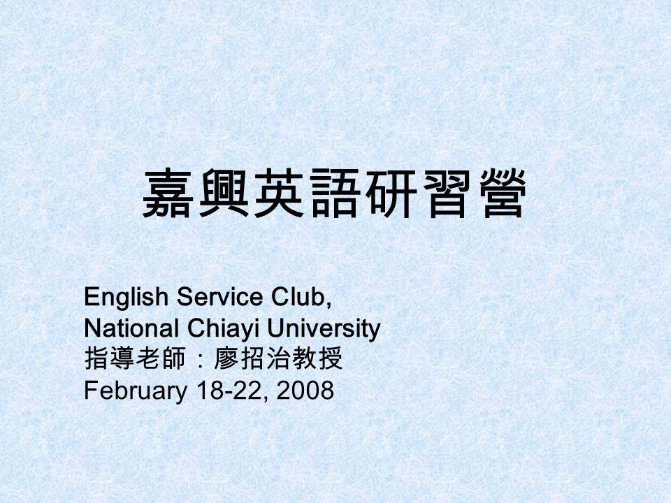 嘉興英語研習營 English Service Club, National Chiayi University 指導老師:廖招治教授 February 18-22, 2008