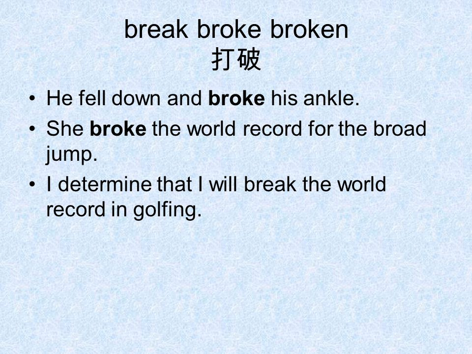 break broke broken 打破 He fell down and broke his ankle. She broke the world record for the broad jump. I determine that I will break the world record