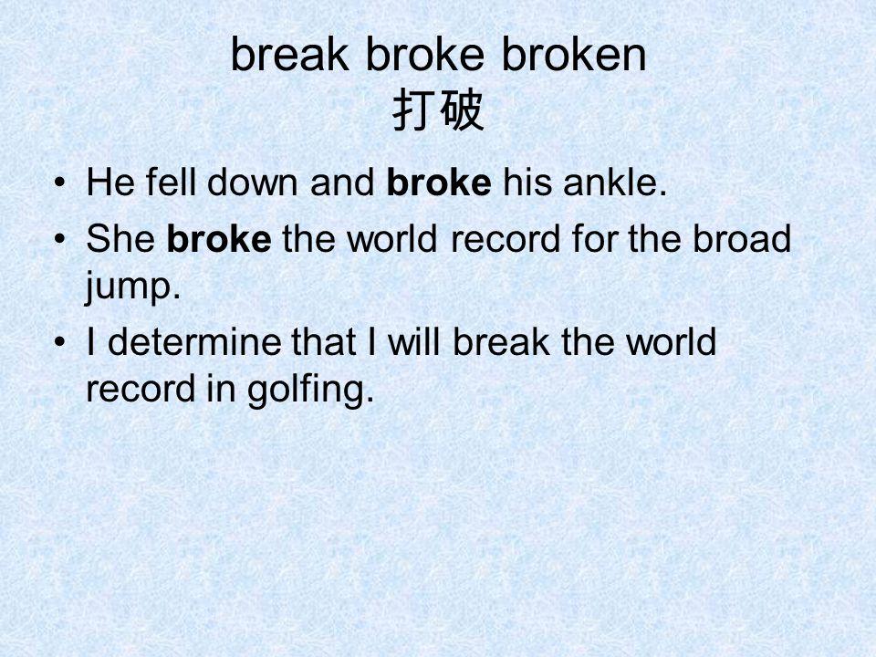 break broke broken 打破 He fell down and broke his ankle.