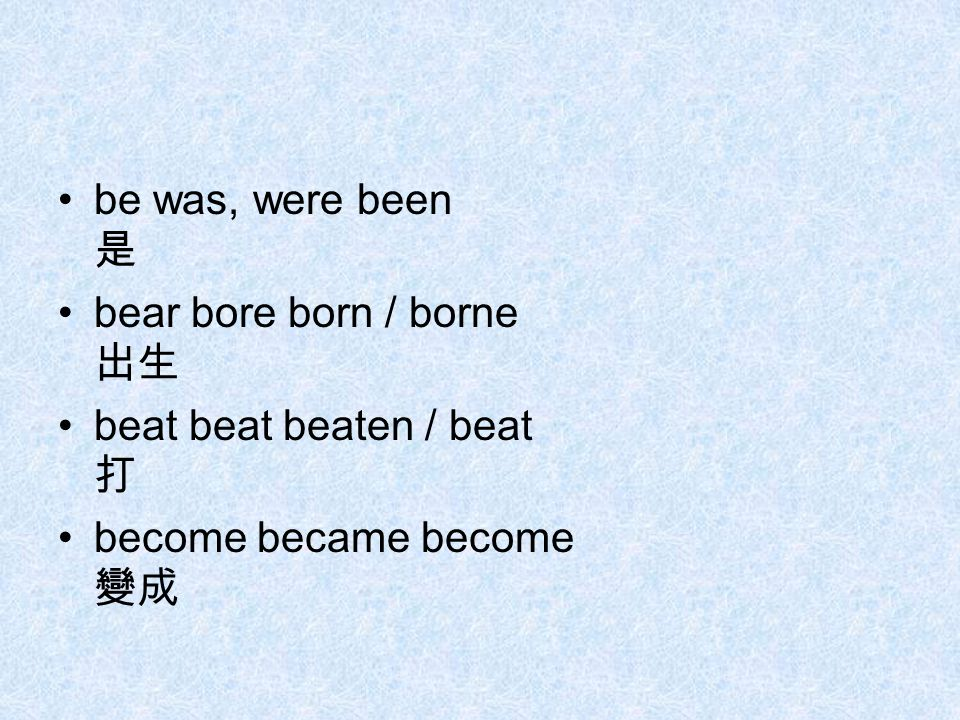 be was, were been 是 bear bore born / borne 出生 beat beat beaten / beat 打 become became become 變成