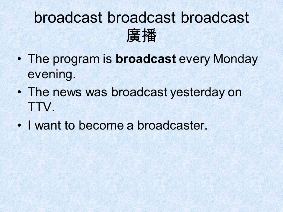 broadcast broadcast broadcast 廣播 The program is broadcast every Monday evening.