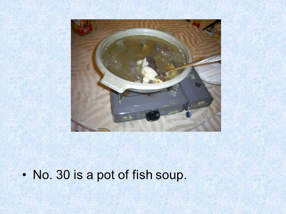 No. 30 is a pot of fish soup.