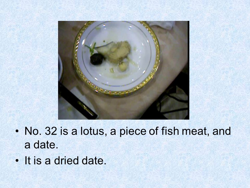 No. 32 is a lotus, a piece of fish meat, and a date. It is a dried date.