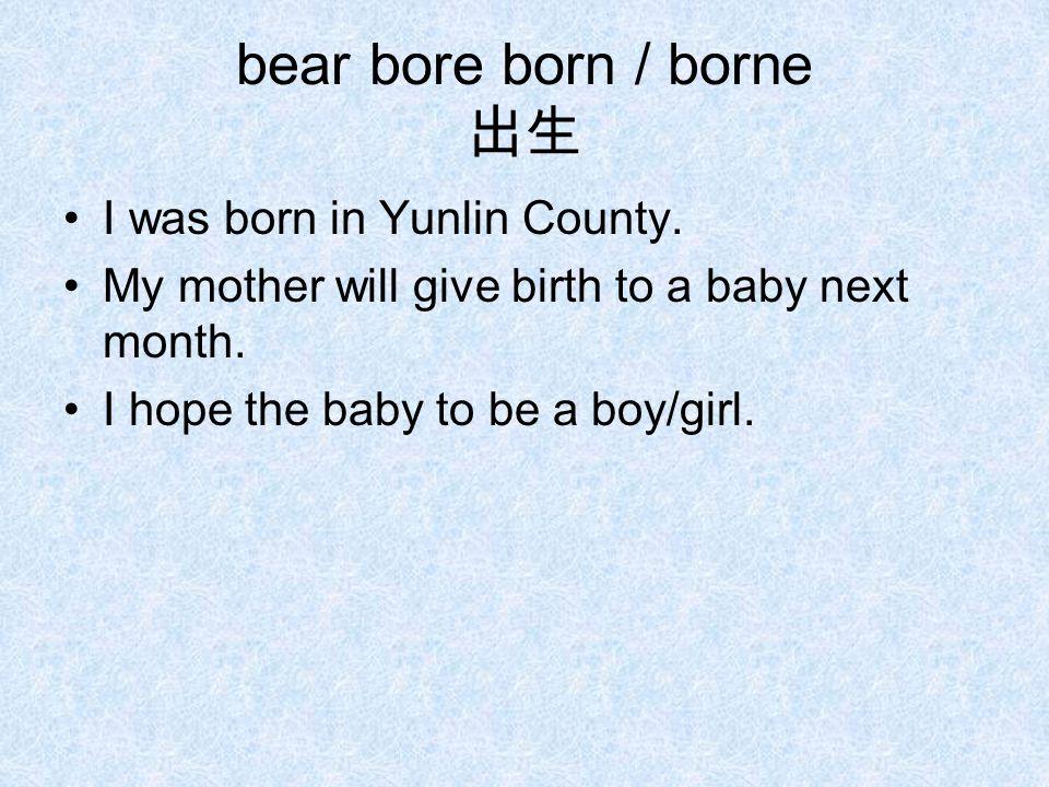 bear bore born / borne 出生 I was born in Yunlin County.