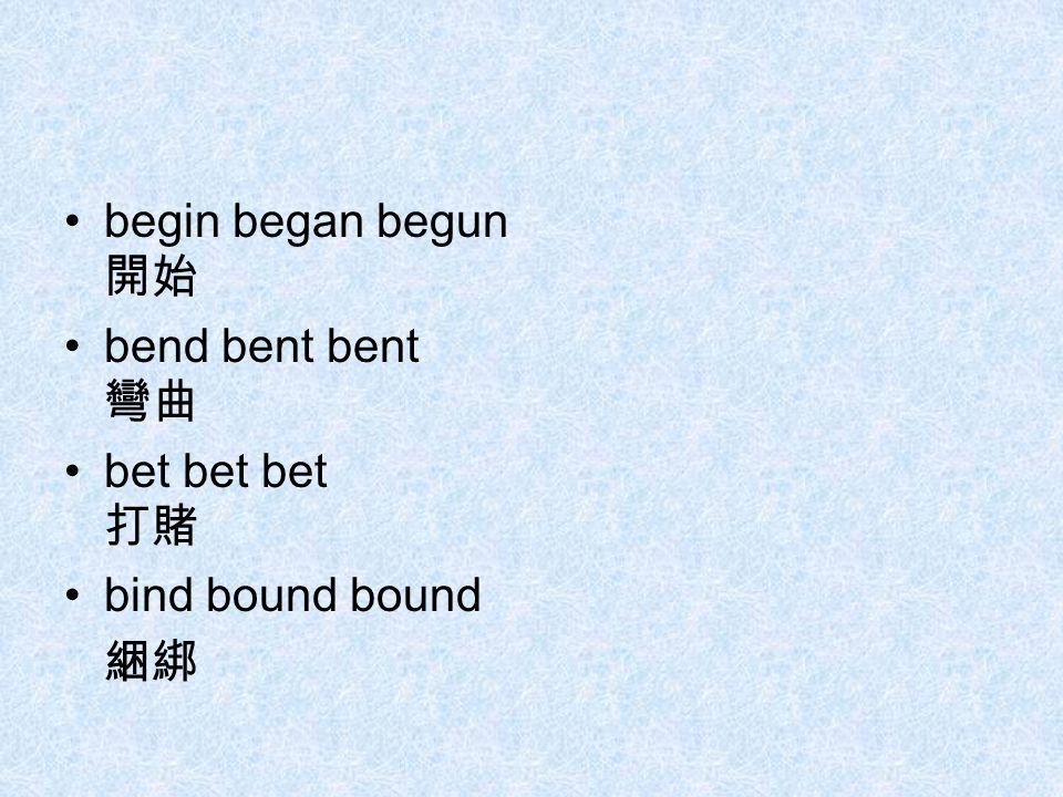 begin began begun 開始 bend bent bent 彎曲 bet bet bet 打賭 bind bound bound 綑綁