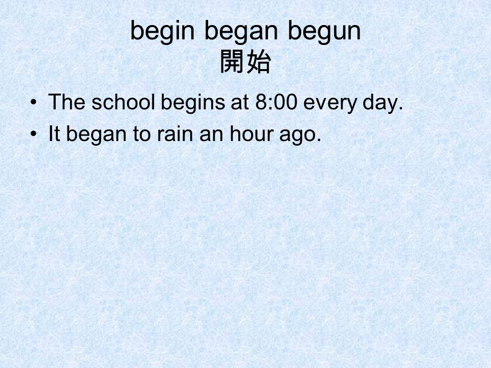 begin began begun 開始 The school begins at 8:00 every day. It began to rain an hour ago.