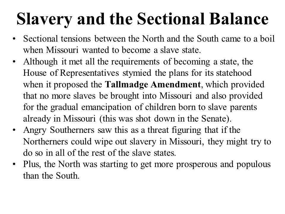 Slavery and the Sectional Balance Sectional tensions between the North and the South came to a boil when Missouri wanted to become a slave state.