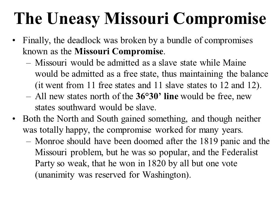 The Uneasy Missouri Compromise Finally, the deadlock was broken by a bundle of compromises known as the Missouri Compromise.