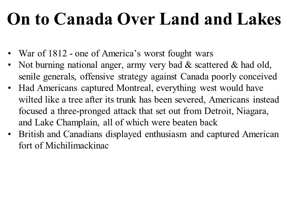On to Canada Over Land and Lakes War of 1812 - one of America's worst fought wars Not burning national anger, army very bad & scattered & had old, senile generals, offensive strategy against Canada poorly conceived Had Americans captured Montreal, everything west would have wilted like a tree after its trunk has been severed, Americans instead focused a three-pronged attack that set out from Detroit, Niagara, and Lake Champlain, all of which were beaten back British and Canadians displayed enthusiasm and captured American fort of Michilimackinac