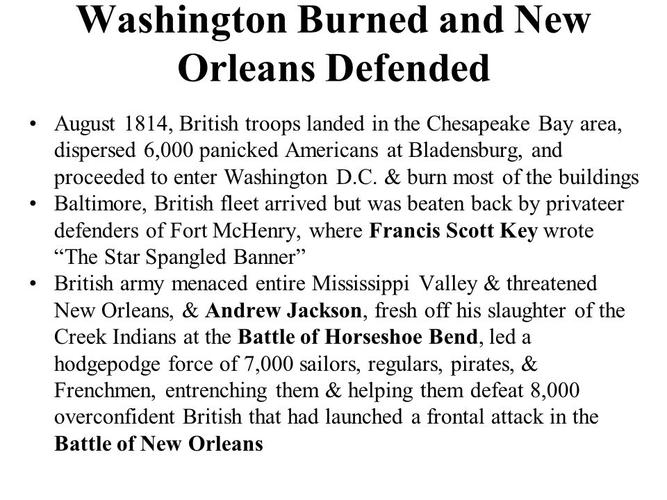 Washington Burned and New Orleans Defended August 1814, British troops landed in the Chesapeake Bay area, dispersed 6,000 panicked Americans at Bladensburg, and proceeded to enter Washington D.C.