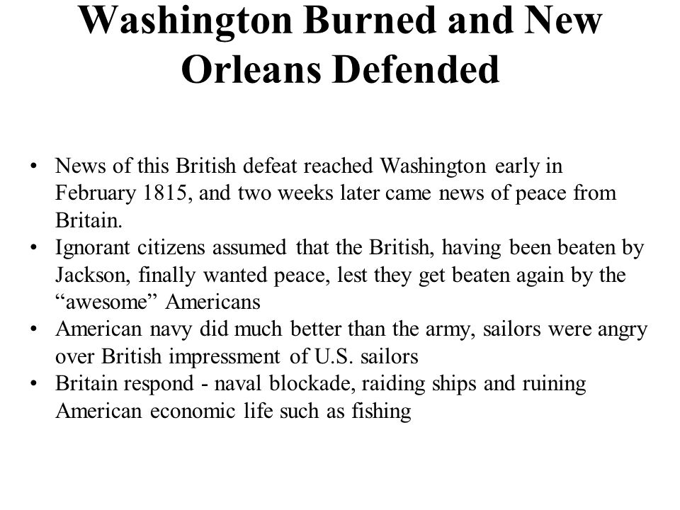 Washington Burned and New Orleans Defended News of this British defeat reached Washington early in February 1815, and two weeks later came news of peace from Britain.