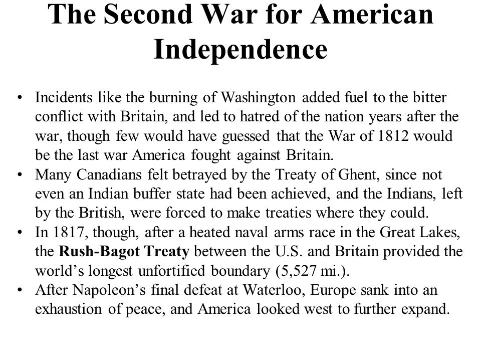 The Second War for American Independence Incidents like the burning of Washington added fuel to the bitter conflict with Britain, and led to hatred of the nation years after the war, though few would have guessed that the War of 1812 would be the last war America fought against Britain.