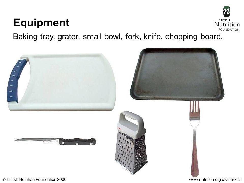 © British Nutrition Foundation 2006www.nutrition.org.uk/lifeskills Equipment Baking tray, grater, small bowl, fork, knife, chopping board.