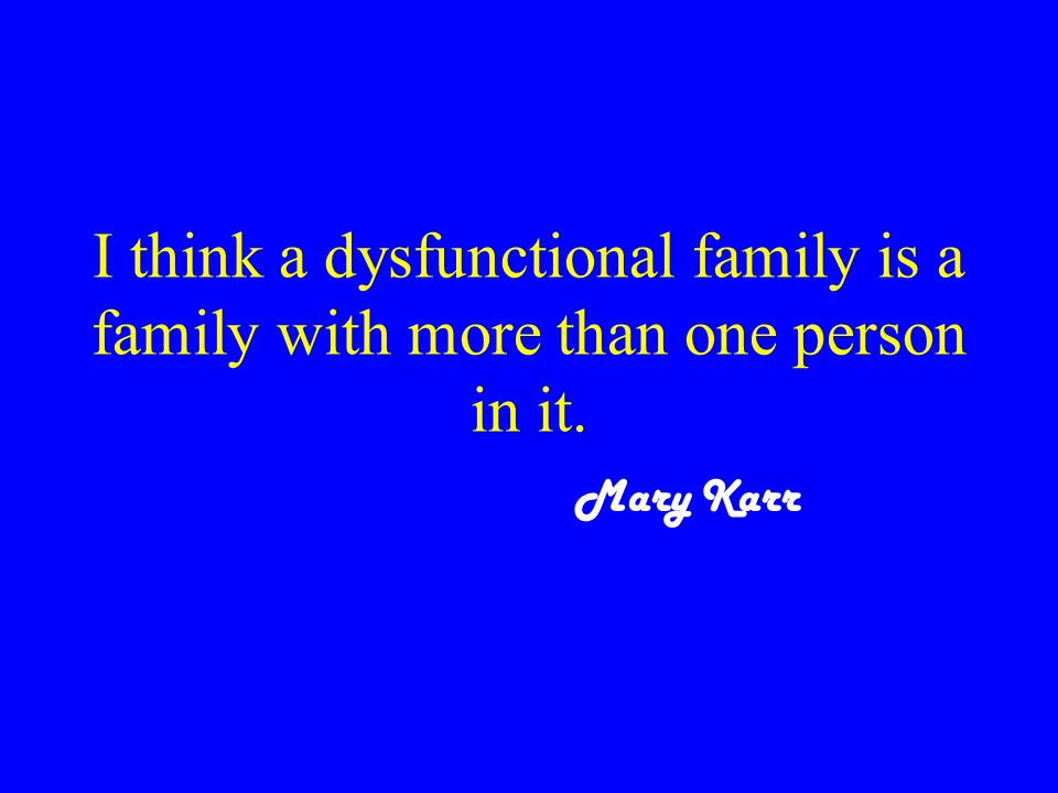 I think a dysfunctional family is a family with more than one person in it. Mary Karr