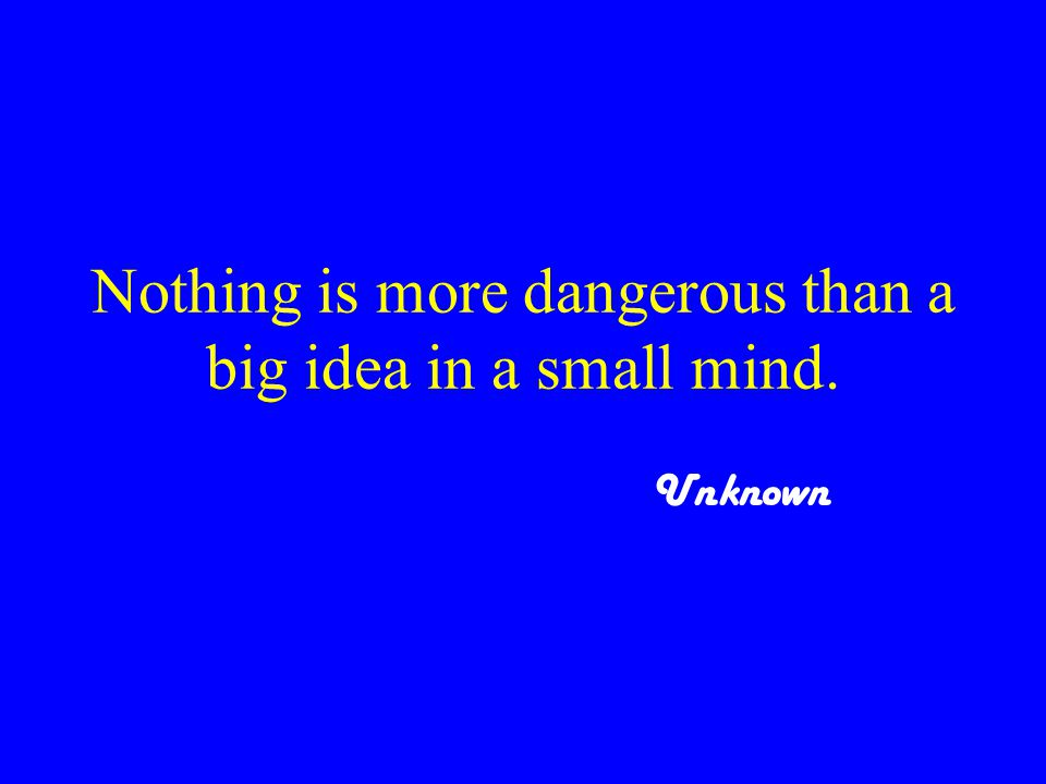 Nothing is more dangerous than a big idea in a small mind. Unknown