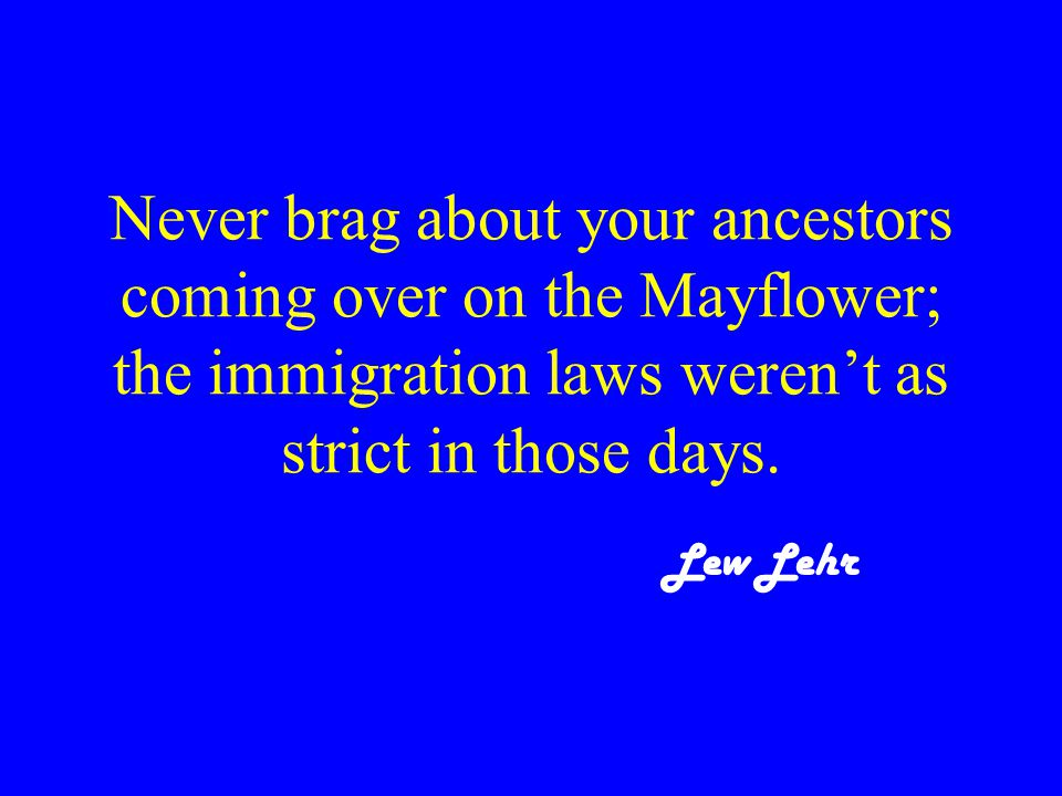 Never brag about your ancestors coming over on the Mayflower; the immigration laws weren't as strict in those days.