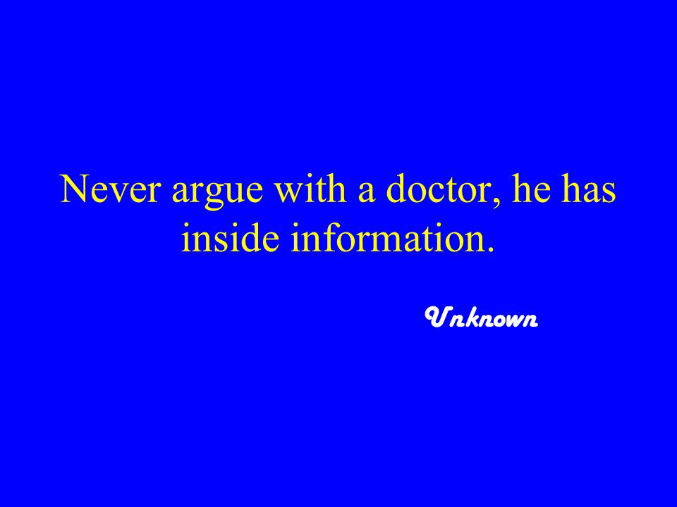 Never argue with a doctor, he has inside information. Unknown