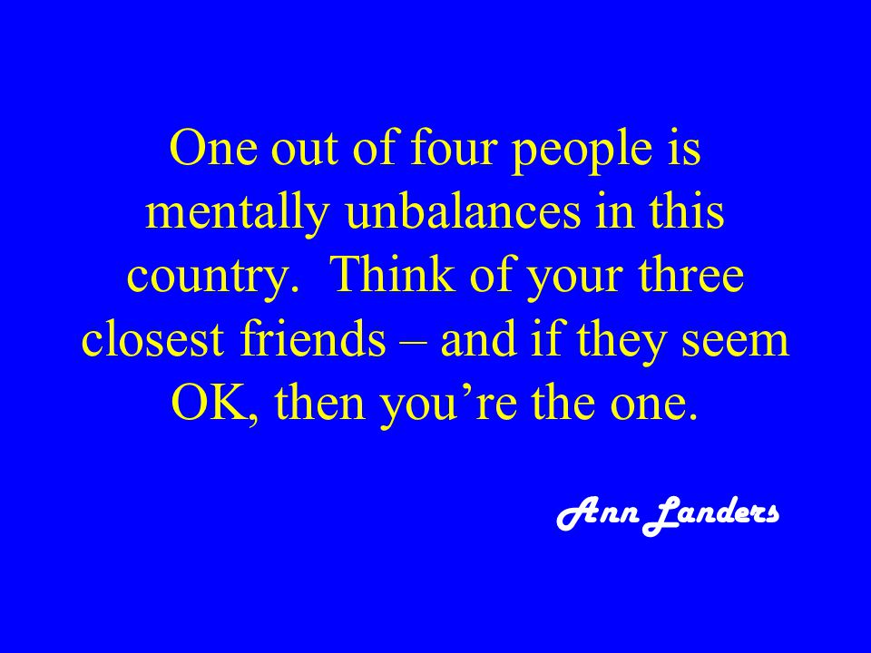 One out of four people is mentally unbalances in this country.