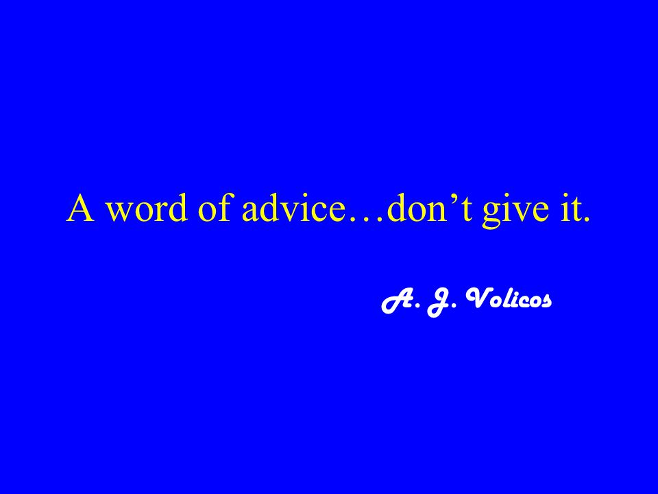 A word of advice…don't give it. A. J. Volicos
