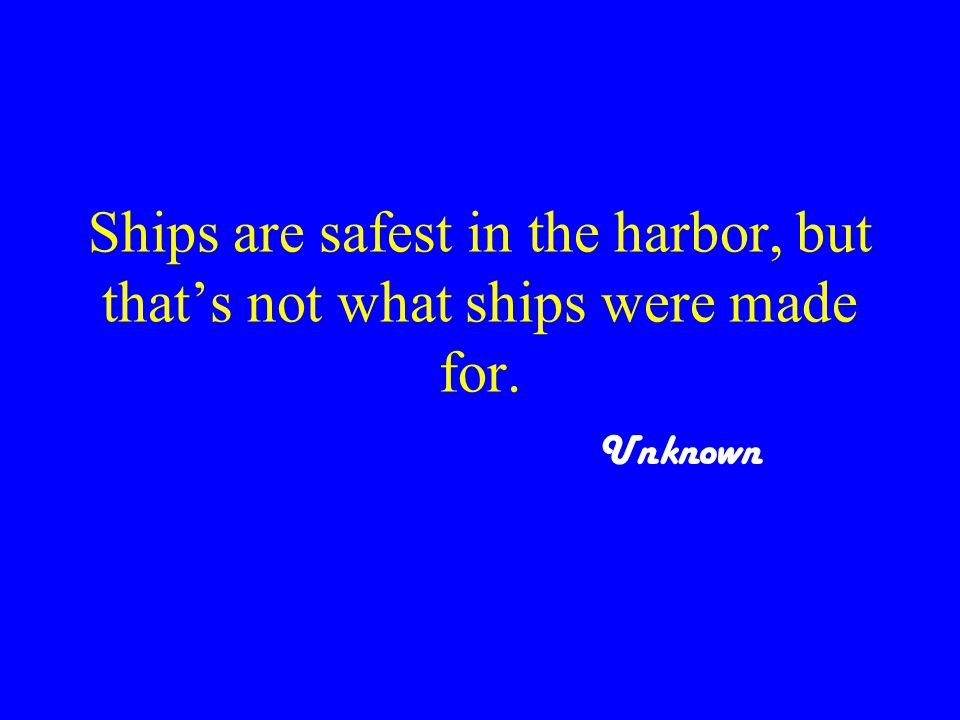 Ships are safest in the harbor, but that's not what ships were made for. Unknown
