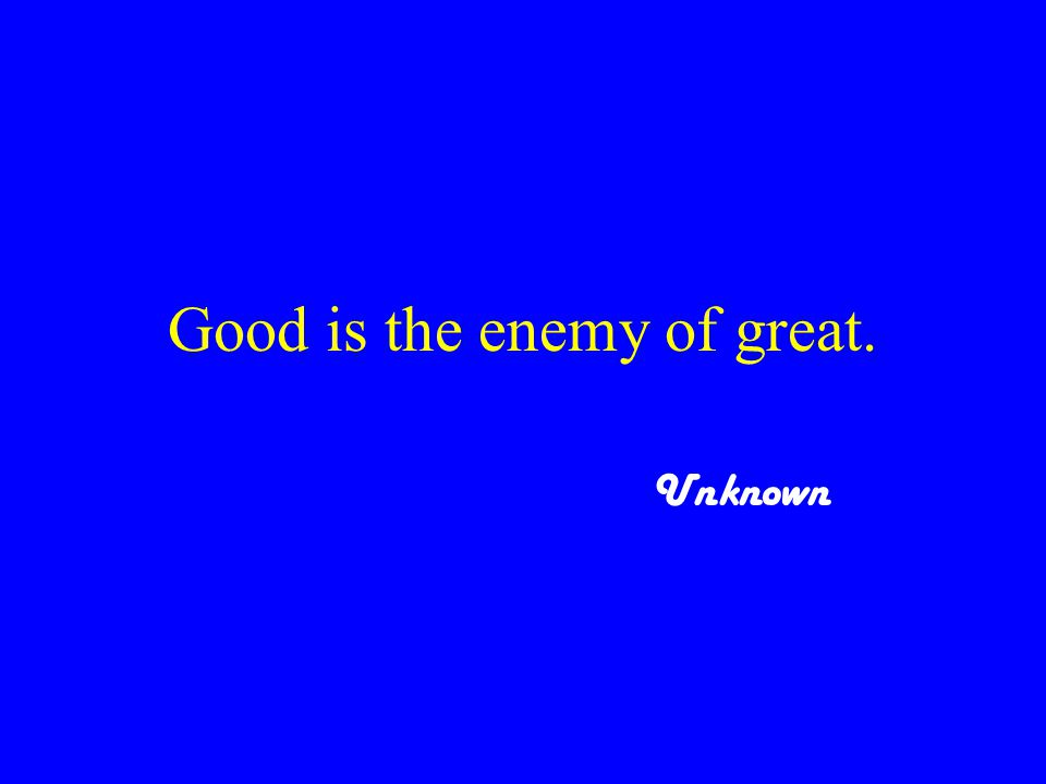 Good is the enemy of great. Unknown