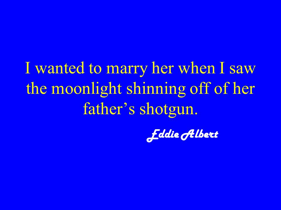 I wanted to marry her when I saw the moonlight shinning off of her father's shotgun. Eddie Albert