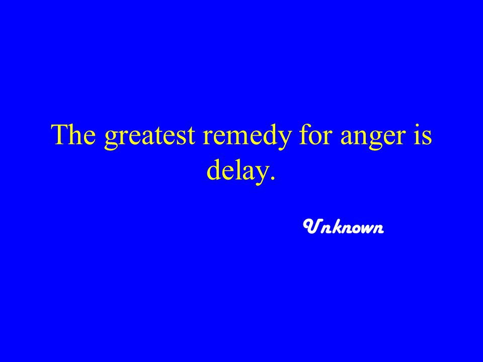 The greatest remedy for anger is delay. Unknown