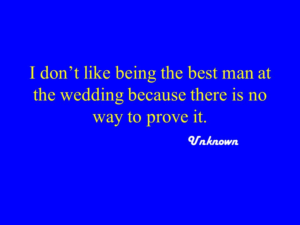 I don't like being the best man at the wedding because there is no way to prove it. Unknown