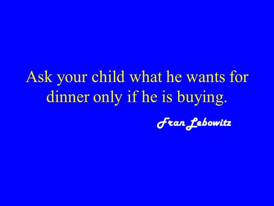 Ask your child what he wants for dinner only if he is buying. Fran Lebowitz