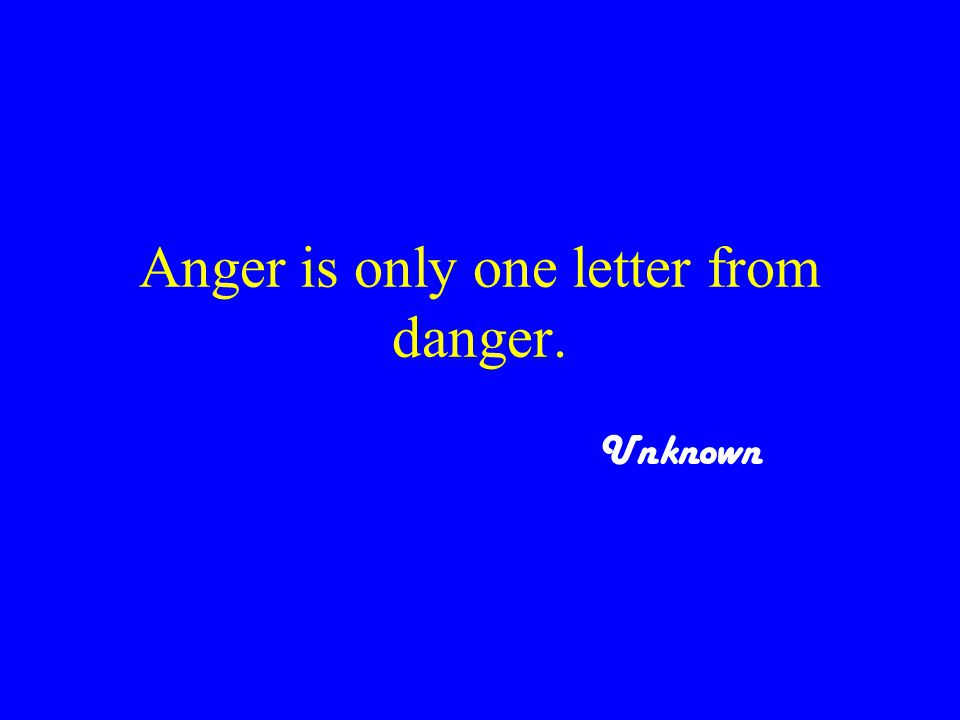 Anger is only one letter from danger. Unknown