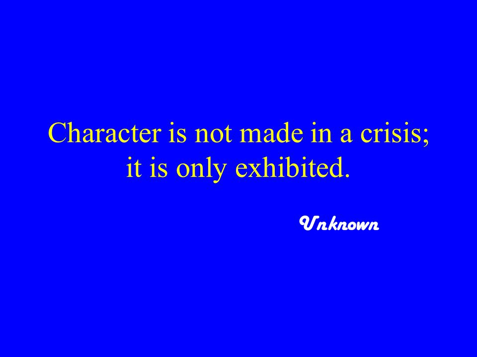 Character is not made in a crisis; it is only exhibited. Unknown