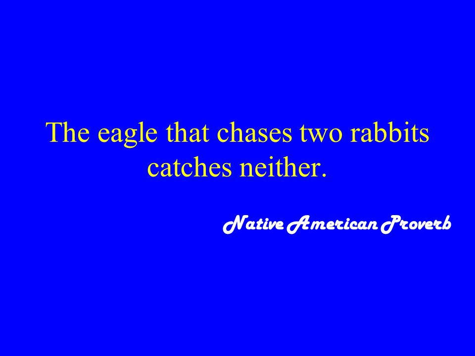 The eagle that chases two rabbits catches neither. Native American Proverb